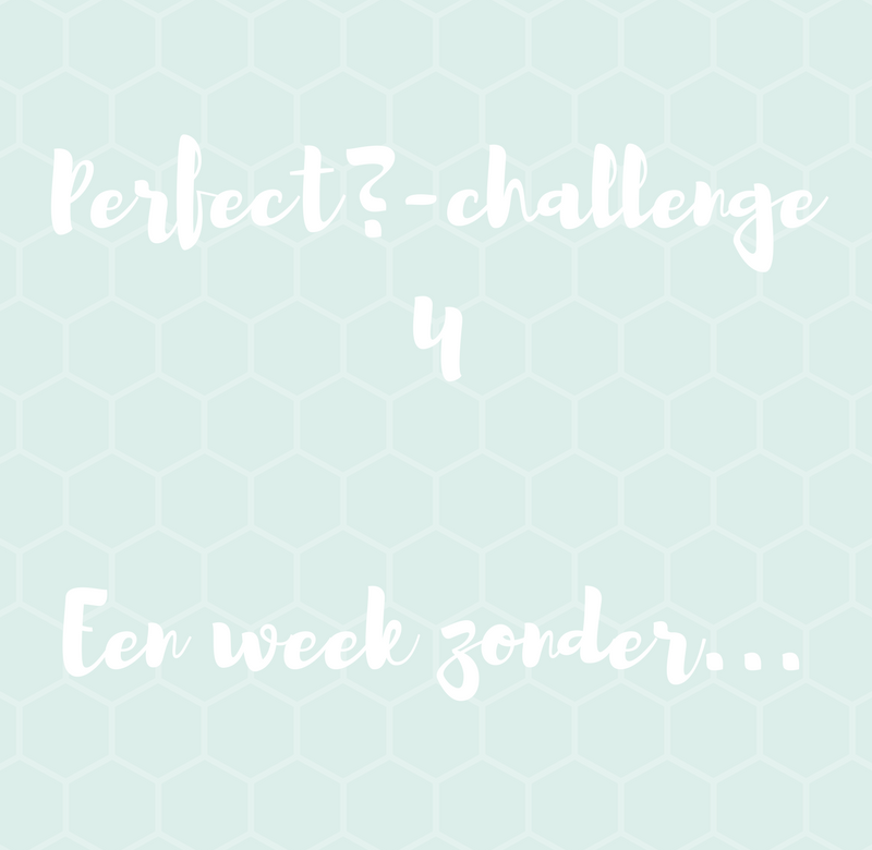 Perfect? Blogchallenge – Een week zonder …